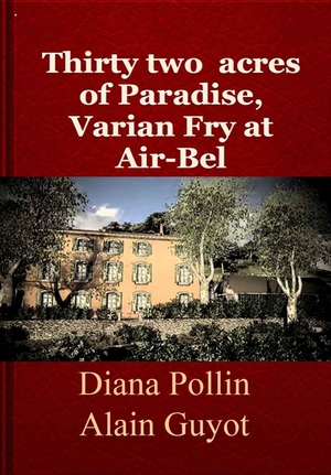 Thirty two acres of Paradise, Varian Fry at Air-Bel - Diana Pollin et Alain Guyot