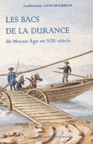 Les bacs de la Durance. Du Moyen Age au XIXème siècle - Catherine Lonchambon